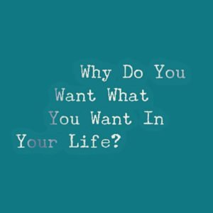 Why do you want what you want in your life