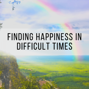 Finding Happiness in Difficult Times