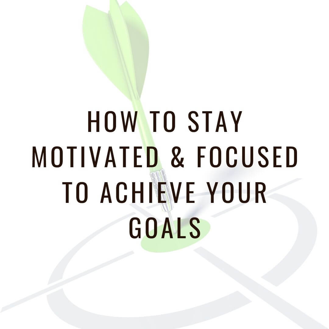 How to Stay Motivated & Focused to Achieve Your Goals